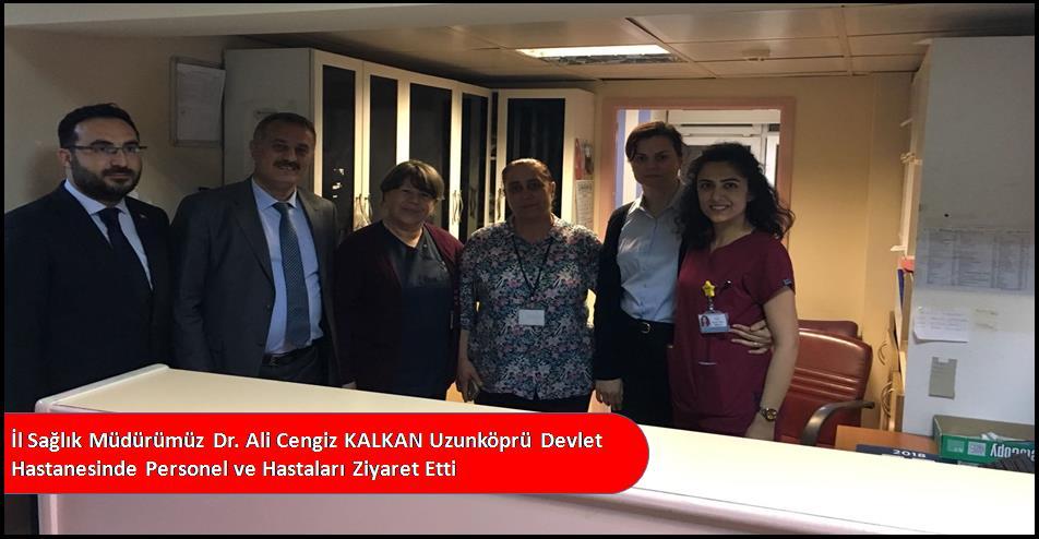 İl Sağlık Müdürümüz Dr.Ali Cengiz KALKAN Uzunköprü İlçe Hastanesini Ziyaret Etti