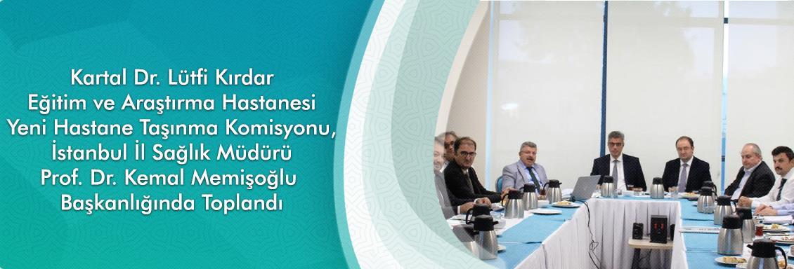 Kartal Dr. Lütfi Kırdar Eğitim ve Araştırma Hastanesi Yeni Hastane Taşınma Komisyonu, İstanbul İl Sağlık Müdürü Prof. Dr. Kemal Memişoğlu Başkanlığında Toplandı
