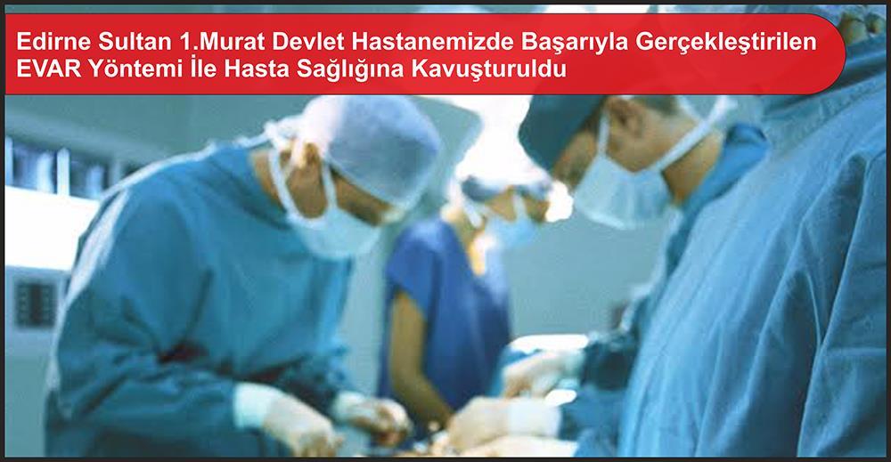 Edirne Sultan 1.Murat Devlet Hastanemizde Başarıyla Gerçekleştirilen EVAR Yöntemi İle Hasta Sağlığına Kavuşturuldu